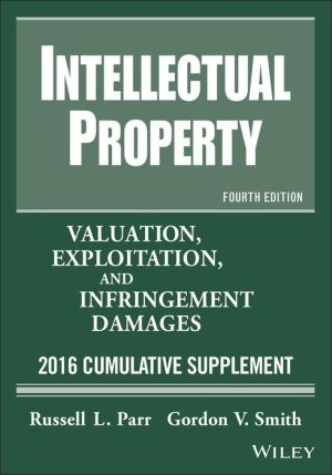 Intellectual Property, Valuation, Exploitation, and Infringement Damages, 2016 Cumulative Supplement