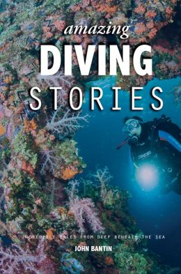 Amazing Diving Stories: Incredible Tales from Deep Beneath the Sea & Around the World