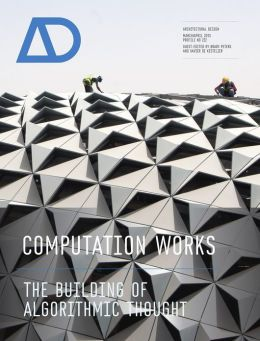 Computation Works: The Building of Algorithmic Thought AD (Architectural Design) Xavier De Kestelier and Brady Peters