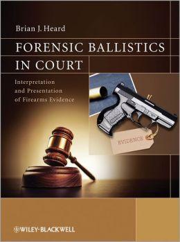 Forensic Ballistics in Court: Interpretation and Presentation of Firearms Evidence