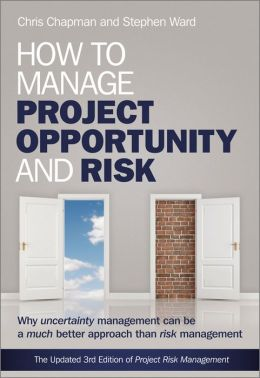 How to Manage Project Opportunity and Risk: Why Uncertainty Management can be a Much Better Approach than Risk Management