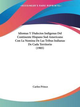 Idiomas Y Dialectos Indigenas Del Continente Hispano Sud Americano Con La Nomina De Las Tribus Indianas De Cada Territorio (1905)