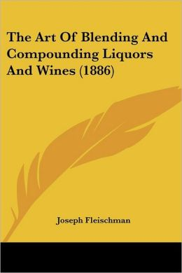 The Art Of Blending And Compounding Liquors And Wines (1886)
