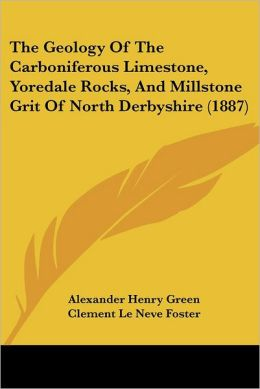 The Geology Of The Carboniferous Limestone, Yoredale Rocks, And Millstone Grit Of North Derbyshire (1887)