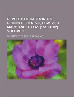 Reports of Cases in the Reigns of Hen Viii, Edw Vi, Q Mary, and Q Eliz [1513-1582]
