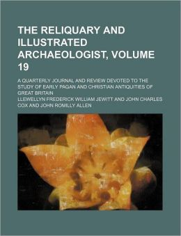 The Reliquary and Illustrated Archaeologist, Volume 19; a Quarterly Journal and Review Devoted to the Study of Early Pagan and Christian Antiquities