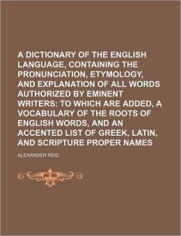 A Dictionary of the English Language, Containing the Pronunciation, Etymology, and Explanation of All Words Authorized by Eminent Writers; To Which