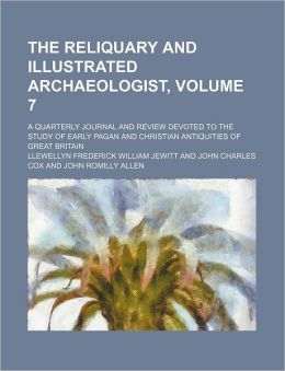The Reliquary and Illustrated Archaeologist, Volume 7; a Quarterly Journal and Review Devoted to the Study of Early Pagan and Christian Antiquities Of