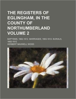 The Registers of Eglingham, in the County of Northumberland Volume 2; Baptisms, 1662-1812. Marriages, 1663-1812. Burials, 1662-1812
