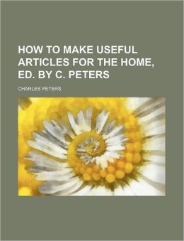 How to Make Useful Articles for the Home, Ed by C Peters