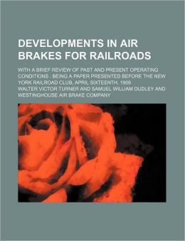Developments in Air Brakes for Railroads; with a Brief Review of Past and Present Operating Conditions: Being a Paper Presented Before the New York R