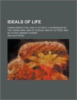 Ideals of Life; Human Perfection How to Attain It a Symposium on the Coming Man Men of Science, Men of Letters, Men of Action, Eminent Women