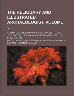The Reliquary and Illustrated Archaeologist, Volume 5; a Quarterly Journal and Review Devoted to the Study of Early Pagan and Christian Antiquities Of