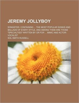 Jeremy Jollyboy; Songster Containing the Most Popular Songs and Ballads of Every Style, and among Them Are Those Specialties Written by or For