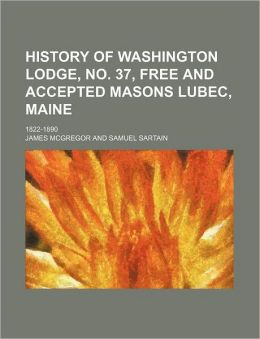 History of Washington Lodge, No 37, Free and Accepted Masons Lubec, Maine; 1822-1890