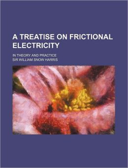 A Treatise on Frictional Electricity; in Theory and Practice