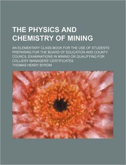 The Physics and Chemistry of Mining; an Elementary Class-Book for the Use of Students Preparing for the Board of Education and County Council Examinat