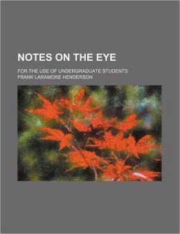 Notes on the Eye; for the Use of Undergraduate Students