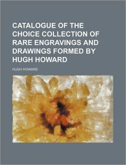 Catalogue of the Choice Collection of Rare Engravings and Drawings Formed by Hugh Howard