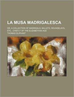 La Musa Madrigalesca; or, a Collection of Madrigals, Ballets, Roundelays, etc , Chiefly of the Elizabethan Age