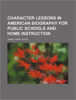 Character Lessons in American Biography for Public Schools and Home Instruction