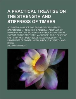 A Practical Treatise on the Strength and Stiffness of Timber; Intended As a Guide for Engineers, Architects, Carpenters: To Which Is Added an Abs