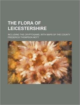 The Flora of Leicestershire; Including the Cryptogams, with Maps of the County