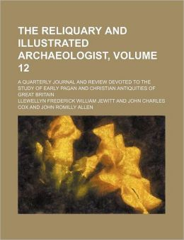 The Reliquary and Illustrated Archaeologist, Volume 12; a Quarterly Journal and Review Devoted to the Study of Early Pagan and Christian Antiquities O
