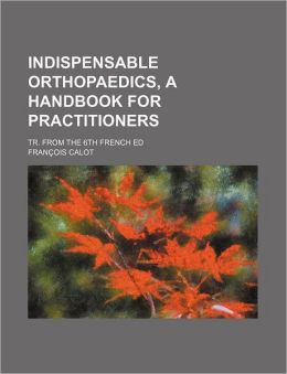 Indispensable Orthopaedics, a Handbook for Practitioners; Tr from the 6th French Ed