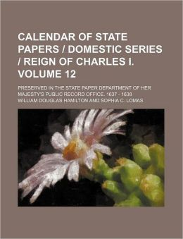 Calendar of State Papers/Domestic Series/ Reign of Charles/ Volume 12; Preserved in the State Paper Department of Her Majesty's Public Record Of