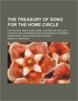 The Treasury of Song for the Home Circle; The Richest, Best-Loved Gems: Sacred and Secular ... to Which Are Appended Brief Biographies of Eminent Comp