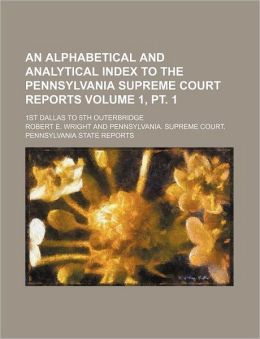 An Alphabetical and analytical index to the Pennsylvania Supreme court reports Volume 1, pt. 1 ; 1st Dallas to 5th Outerbridge