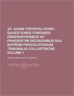 Jo. Adami Theophili Kindii Quaestiones Forenses Observationibus AC Praesertim Decisionibus Sax. Supremi Provocationum Tribunalis Collustratae Volume 1