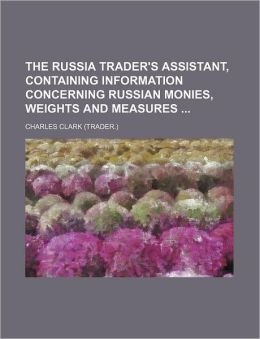 The Russia Trader's Assistant, Containing Information Concerning Russian Monies, Weights and Measures