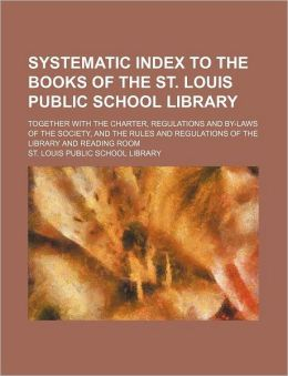 Systematic Index to the Books of the St. Louis Public School Library; Together with the Charter, Regulations and By-Laws of the Society, and the Rules