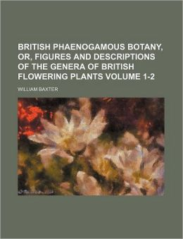 British Phaenogamous Botany, or, Figures and Descriptions of the Genera of British Flowering Plants