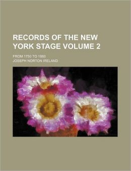Records of the New York Stage Volume 2; from 1750 To 1860