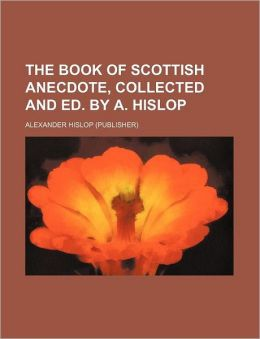 The Book of Scottish Anecdote, Collected and Ed by a Hislop