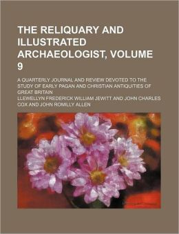The Reliquary and Illustrated Archaeologist, Volume 9; a Quarterly Journal and Review Devoted to the Study of Early Pagan and Christian Antiquities O