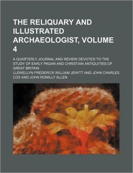 The Reliquary and Illustrated Archaeologist, Volume 4; a Quarterly Journal and Review Devoted to the Study of Early Pagan and Christian Antiquities O