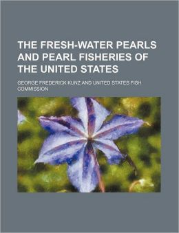 The Fresh-Water Pearls and Pearl Fisheries of the United States