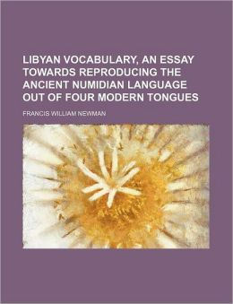 Libyan Vocabulary, an Essay Towards Reproducing the Ancient Numidian Language Out of Four Modern Tongues