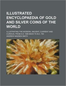 Illustrated Encyclopaedia of Gold and Silver Coins of the World; Illustrating the Modern, Ancient, Current and Curious, from a d 1885 Back to B C 70
