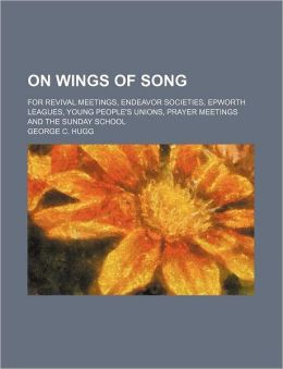 On Wings of Song; for Revival Meetings, Endeavor Societies, Epworth Leagues, Young People's Unions, Prayer Meetings and the Sunday School