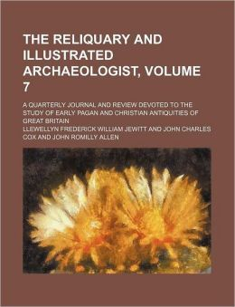 The Reliquary and Illustrated Archaeologist, Volume 7; a Quarterly Journal and Review Devoted to the Study of Early Pagan and Christian Antiquities O