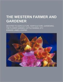 The Western Farmer and Gardener; Devoted to Agriculture, Horticulture, Gardening, the Flower Garden, Cattle Raising, Etc