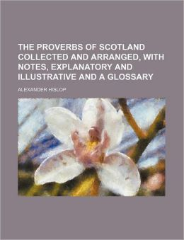 The Proverbs of Scotland Collected and Arranged, with Notes, Explanatory and Illustrative and a Glossary