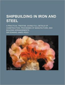 Shipbuilding in Iron and Steel; a Practical Treatise, Giving Full Details of Construction, Processes of Manufacture, and Building Arrangements