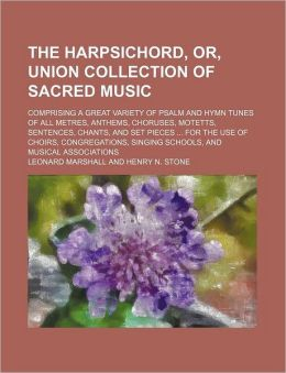 The Harpsichord, or, Union Collection of Sacred Music; Comprising a Great Variety of Psalm and Hymn Tunes of All Metres, Anthems, Choruses, Motetts, S