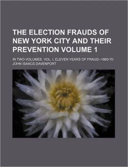 The Election Frauds of New York City and Their Prevention Volume 1; in Two Volumes